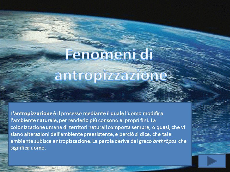 L'antropizzazione è il processo mediante il quale l'uomo modifica l'ambiente naturale, per renderlo più consono ai propri fini. La colonizzazione uman