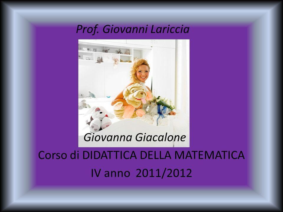 Corso di DIDATTICA DELLA MATEMATICA IV anno 2011/2012 Giovanna Giacalone Prof. Giovanni Lariccia