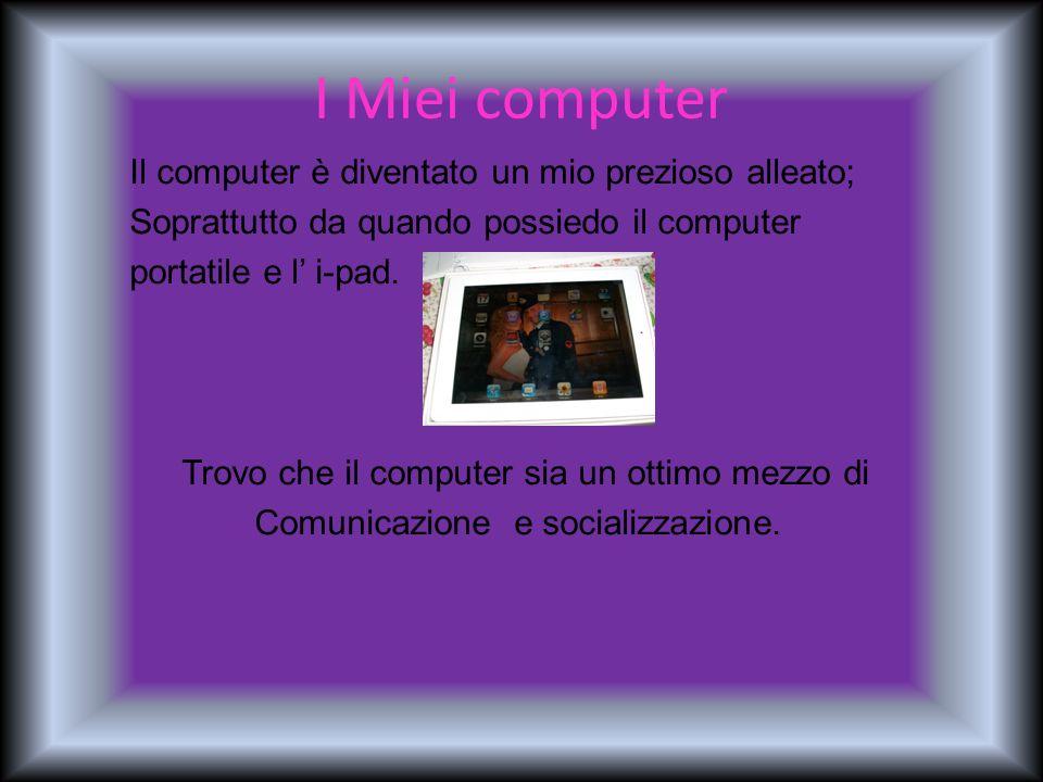 I Miei computer Il computer è diventato un mio prezioso alleato; Soprattutto da quando possiedo il computer portatile e l i-pad. Trovo che il computer