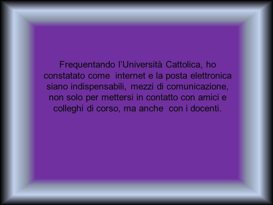 Frequentando lUniversità Cattolica, ho constatato come internet e la posta elettronica siano indispensabili, mezzi di comunicazione, non solo per mett