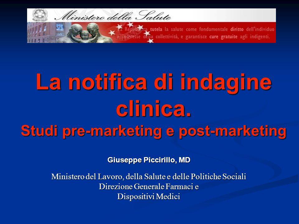 La notifica di indagine clinica. Studi pre-marketing e post-marketing Giuseppe Piccirillo, MD Ministero del Lavoro, della Salute e delle Politiche Soc