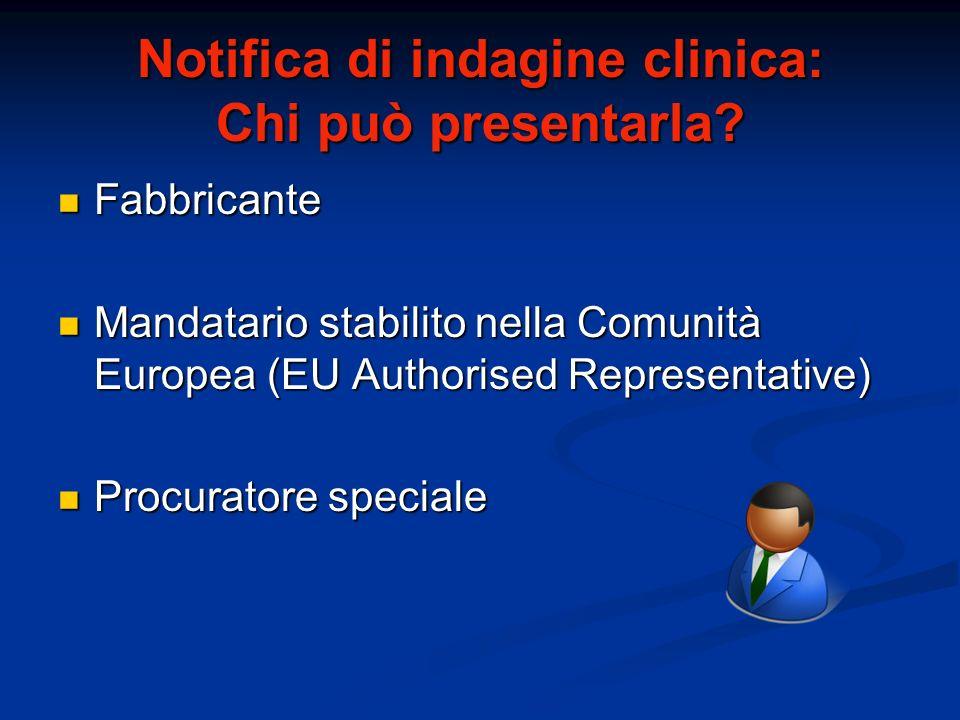 Notifica di indagine clinica: Chi può presentarla? Fabbricante Fabbricante Mandatario stabilito nella Comunità Europea (EU Authorised Representative)