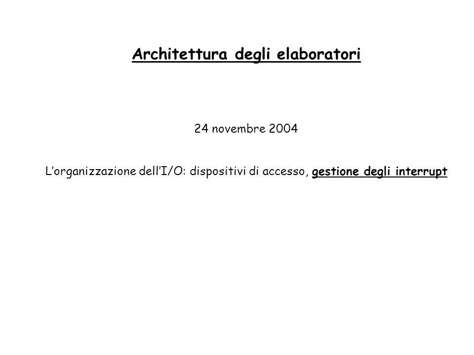 Architettura degli elaboratori 24 novembre 2004 Lorganizzazione dellI/O: dispositivi di accesso, gestione degli interrupt