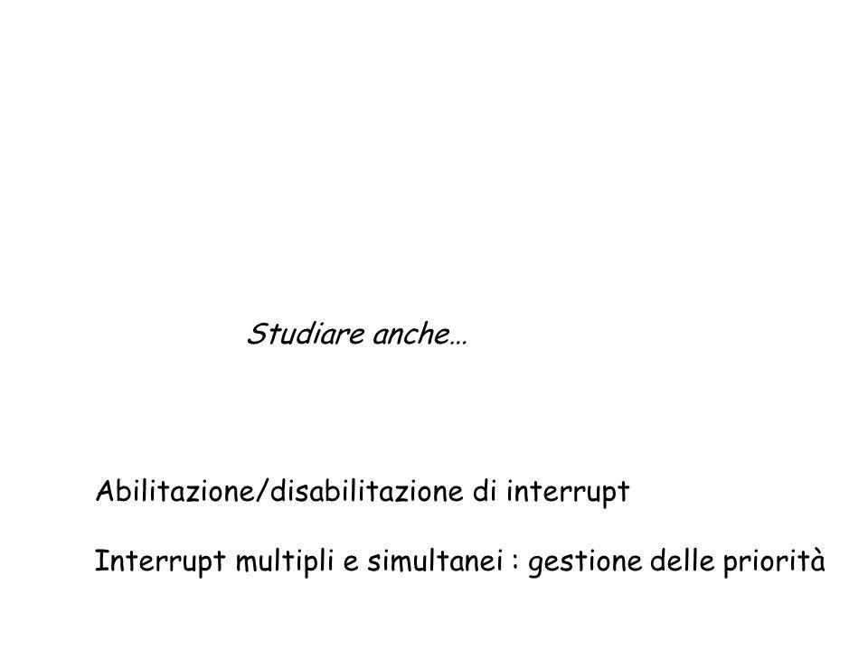 Studiare anche… Abilitazione/disabilitazione di interrupt Interrupt multipli e simultanei : gestione delle priorità
