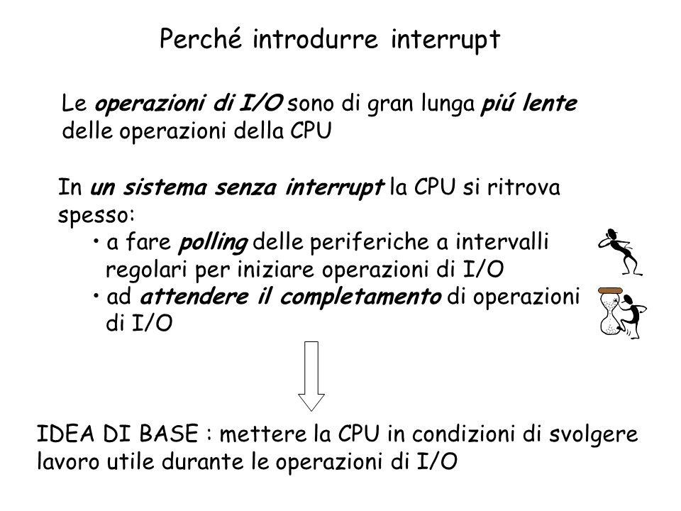 Perché introdurre interrupt Le operazioni di I/O sono di gran lunga piú lente delle operazioni della CPU In un sistema senza interrupt la CPU si ritrova spesso: a fare polling delle periferiche a intervalli regolari per iniziare operazioni di I/O ad attendere il completamento di operazioni di I/O IDEA DI BASE : mettere la CPU in condizioni di svolgere lavoro utile durante le operazioni di I/O