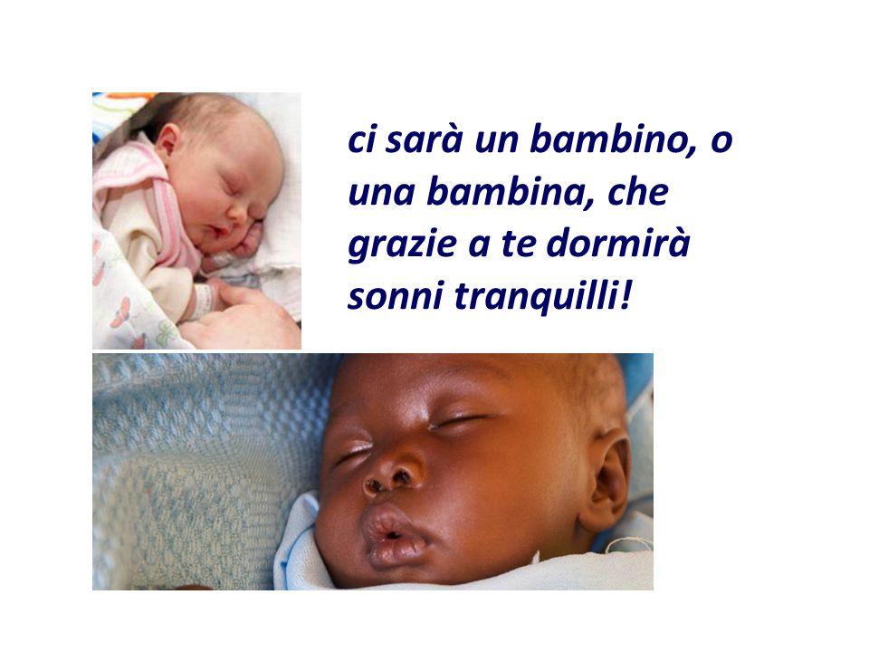 ci sarà un bambino, o una bambina, che grazie a te dormirà sonni tranquilli!