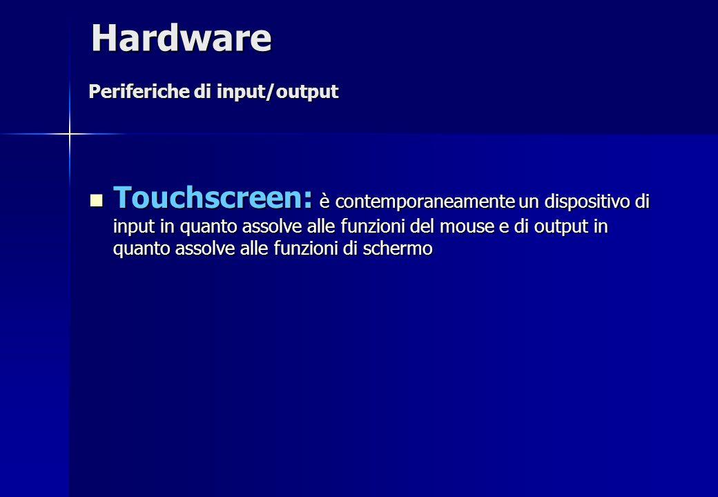 Touchscreen: è contemporaneamente un dispositivo di input in quanto assolve alle funzioni del mouse e di output in quanto assolve alle funzioni di sch
