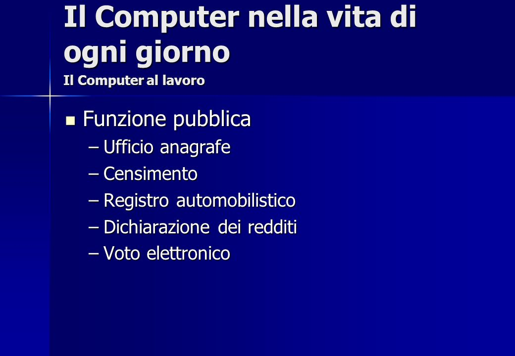 Funzione pubblica Funzione pubblica –Ufficio anagrafe –Censimento –Registro automobilistico –Dichiarazione dei redditi –Voto elettronico Il Computer n