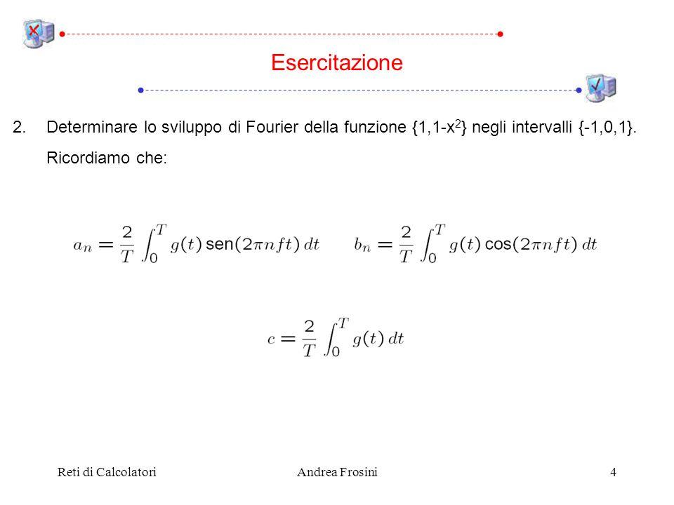 Reti di CalcolatoriAndrea Frosini4 2.Determinare lo sviluppo di Fourier della funzione {1,1-x 2 } negli intervalli {-1,0,1}.