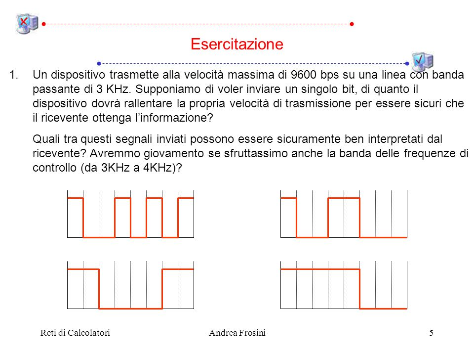Reti di CalcolatoriAndrea Frosini5 Esercitazione 1.Un dispositivo trasmette alla velocità massima di 9600 bps su una linea con banda passante di 3 KHz.