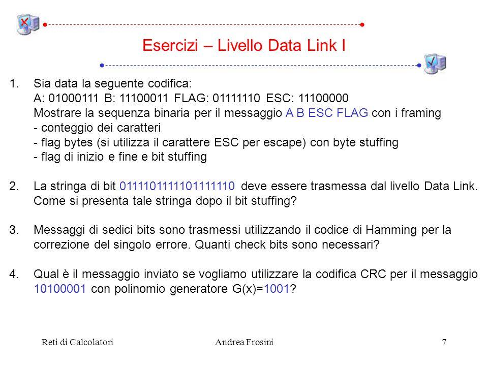 Reti di CalcolatoriAndrea Frosini7 Esercizi – Livello Data Link I 1.Sia data la seguente codifica: A: 01000111 B: 11100011 FLAG: 01111110 ESC: 11100000 Mostrare la sequenza binaria per il messaggio A B ESC FLAG con i framing - conteggio dei caratteri - flag bytes (si utilizza il carattere ESC per escape) con byte stuffing - flag di inizio e fine e bit stuffing 2.La stringa di bit 0111101111101111110 deve essere trasmessa dal livello Data Link.