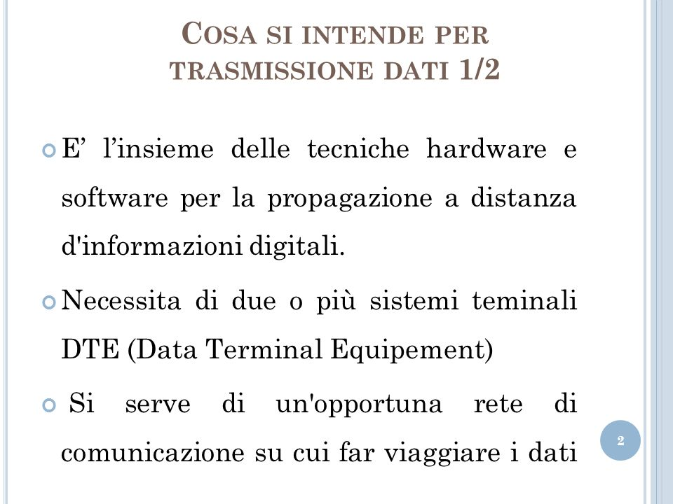 C OSA SI INTENDE PER TRASMISSIONE DATI 2/2 Faremo riferimento alla trasmissione a distanza, quindi: La trasmissione dei dati avviene in modo seriale, un bit alla volta in sequenza.