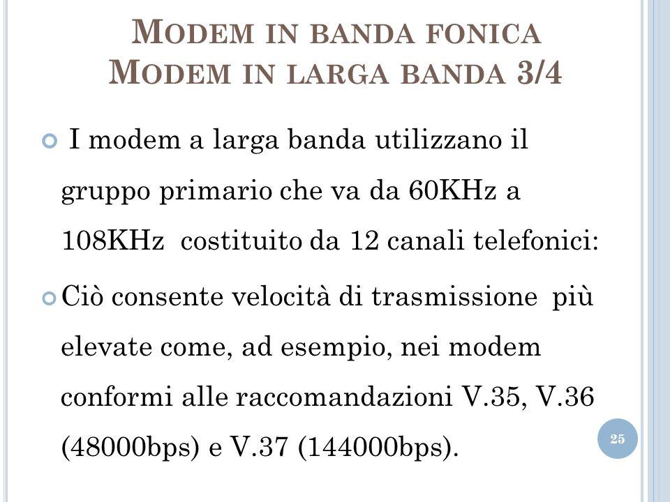 M ODEM IN BANDA FONICA M ODEM IN LARGA BANDA 3/4 I modem a larga banda utilizzano il gruppo primario che va da 60KHz a 108KHz costituito da 12 canali