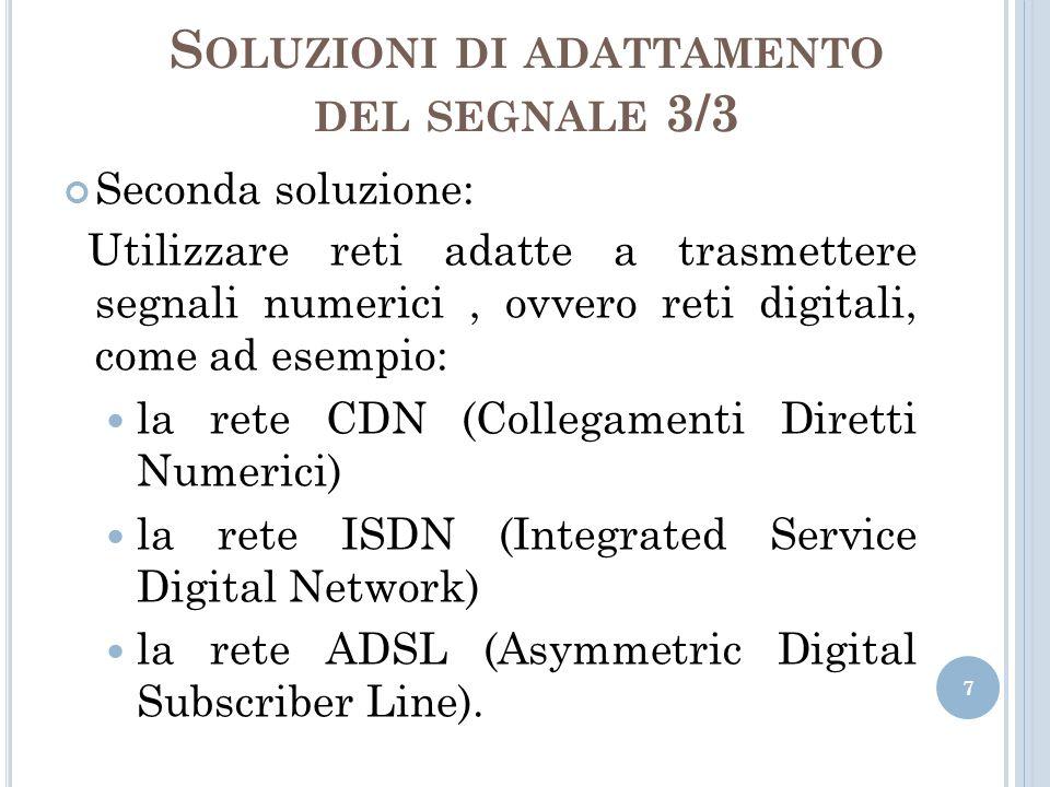 S OLUZIONI DI ADATTAMENTO DEL SEGNALE 3/3 Seconda soluzione: Utilizzare reti adatte a trasmettere segnali numerici, ovvero reti digitali, come ad esem