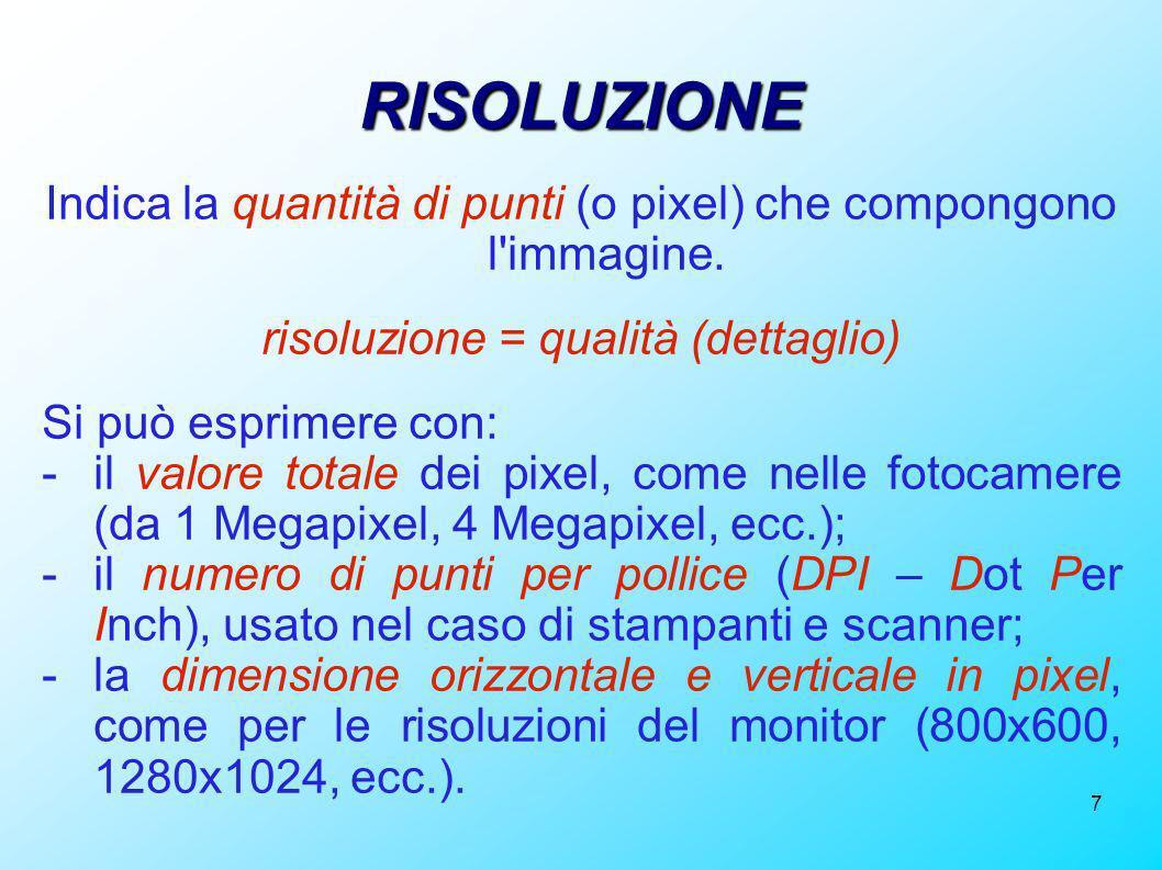 7 RISOLUZIONE Indica la quantità di punti (o pixel) che compongono l'immagine. risoluzione = qualità (dettaglio) Si può esprimere con: -il valore tota