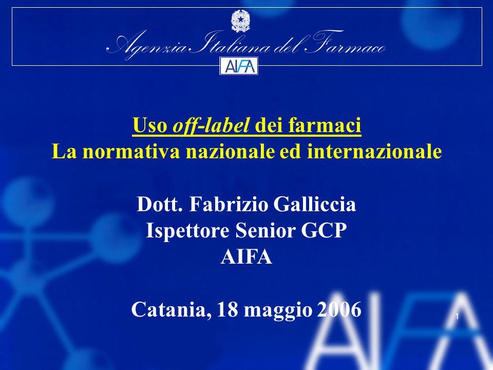 Agenzia Italiana del Farmaco 1 Uso off-label dei farmaci La normativa nazionale ed internazionale Dott. Fabrizio Galliccia Ispettore Senior GCP AIFA C