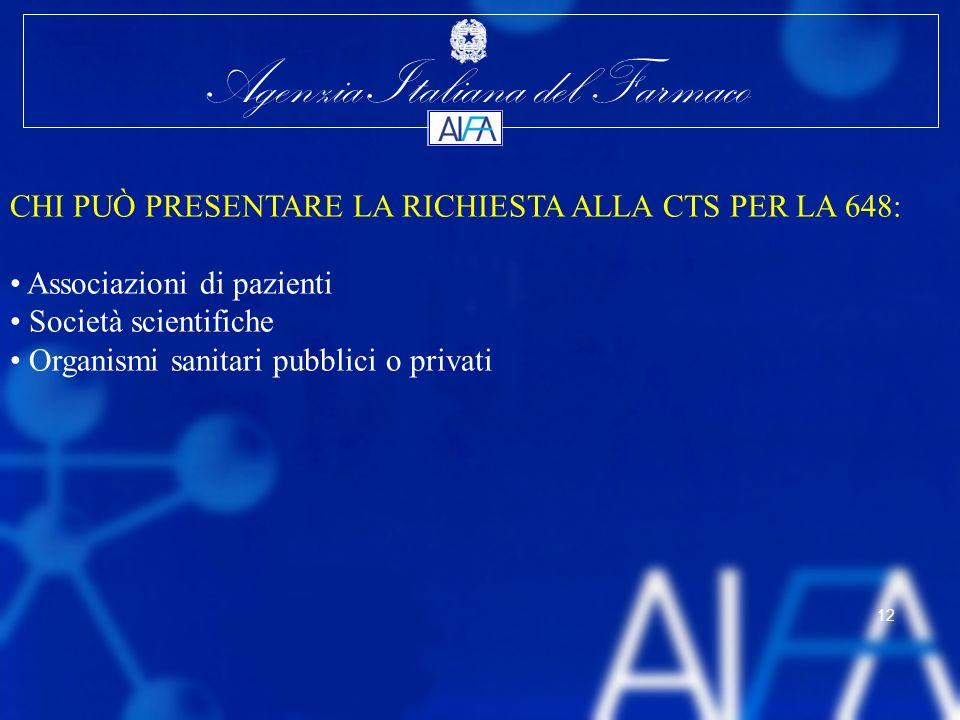 Agenzia Italiana del Farmaco 12 CHI PUÒ PRESENTARE LA RICHIESTA ALLA CTS PER LA 648: Associazioni di pazienti Società scientifiche Organismi sanitari