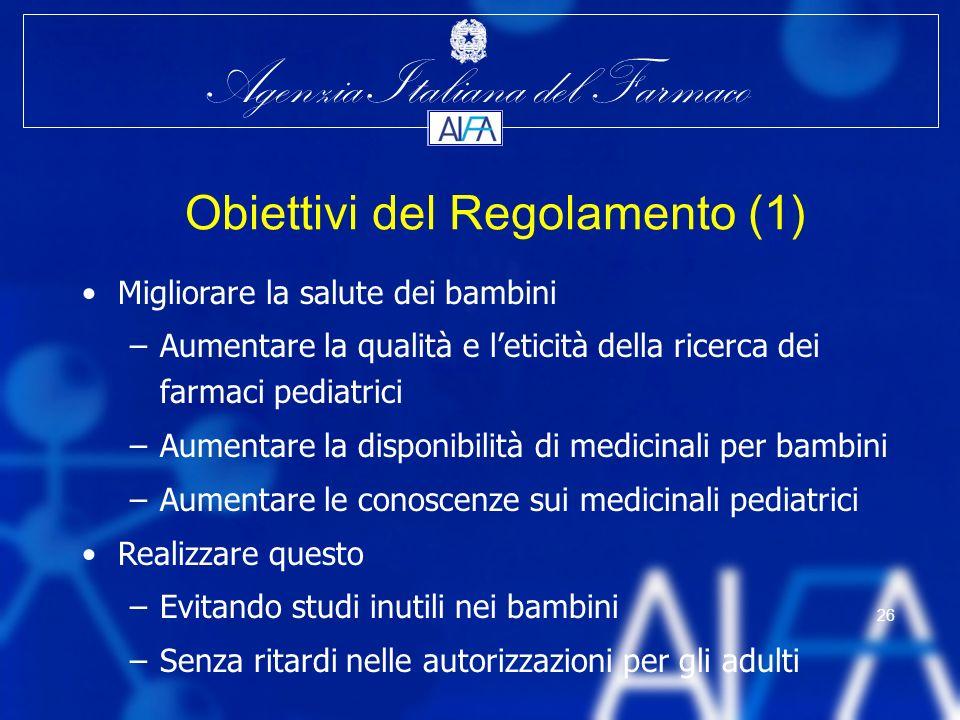 Agenzia Italiana del Farmaco 26 Obiettivi del Regolamento (1) Migliorare la salute dei bambini –Aumentare la qualità e leticità della ricerca dei farm