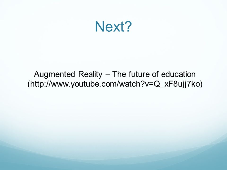 Next? Augmented Reality – The future of education (http://www.youtube.com/watch?v=Q_xF8ujj7ko)