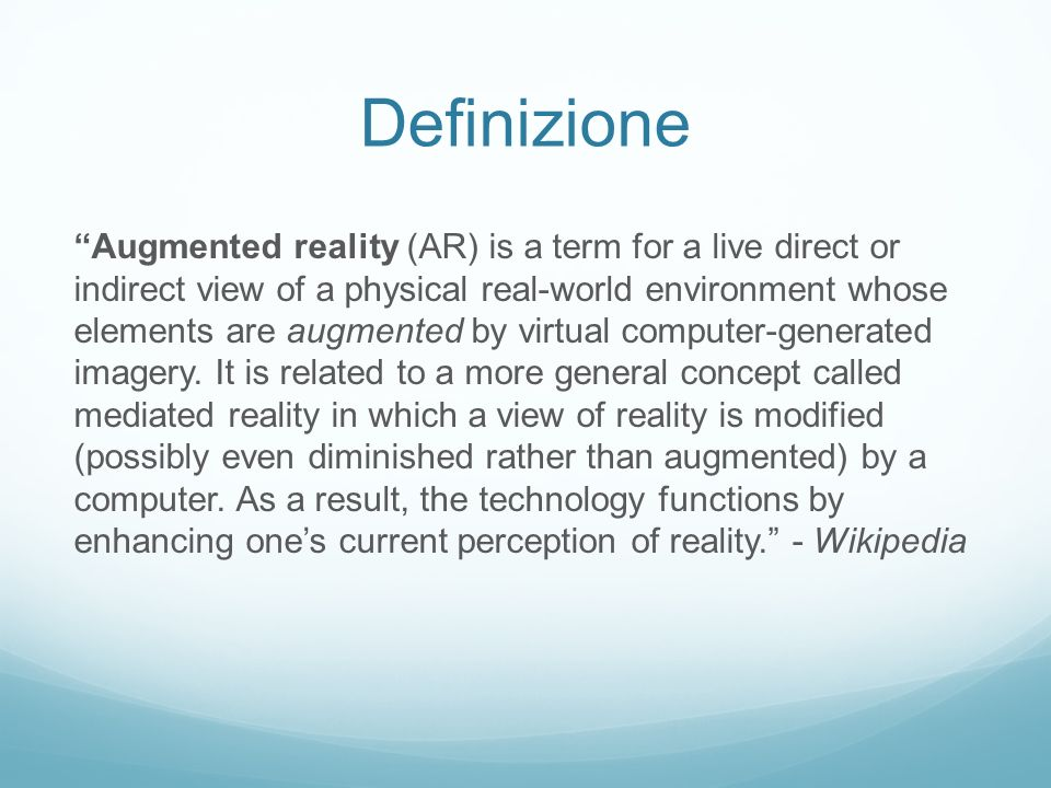 Definizione Augmented reality (AR) is a term for a live direct or indirect view of a physical real-world environment whose elements are augmented by v