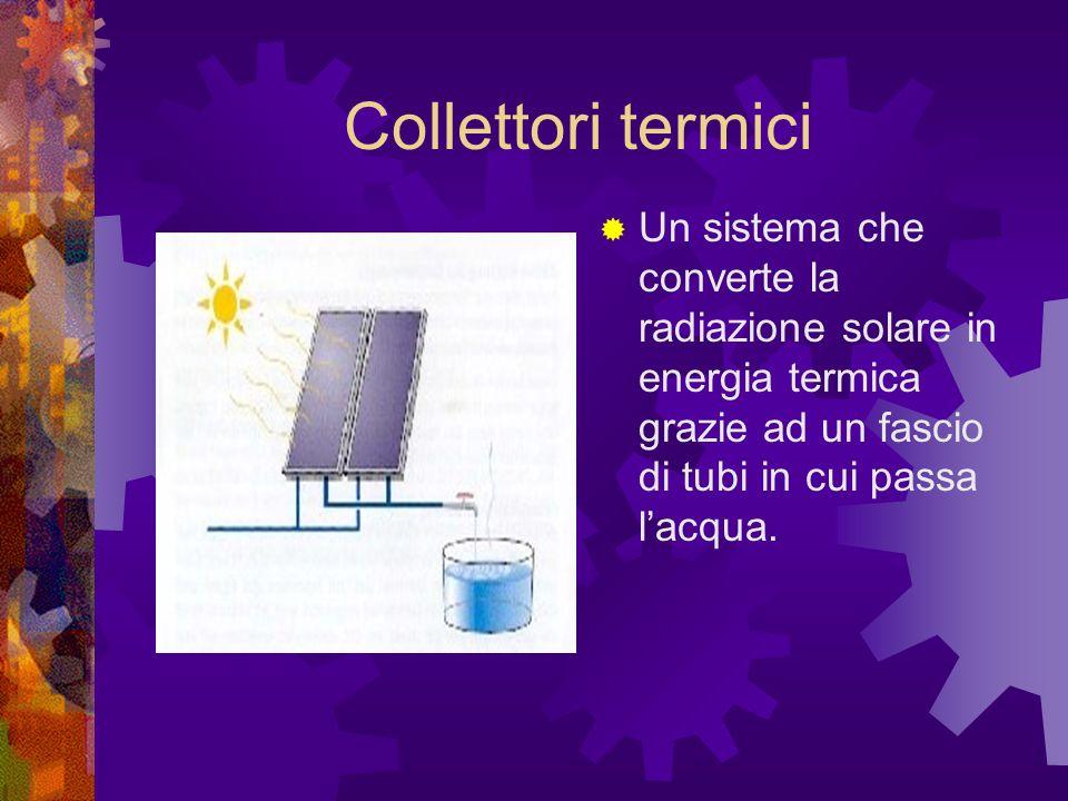 Collettori termici Un sistema che converte la radiazione solare in energia termica grazie ad un fascio di tubi in cui passa lacqua.