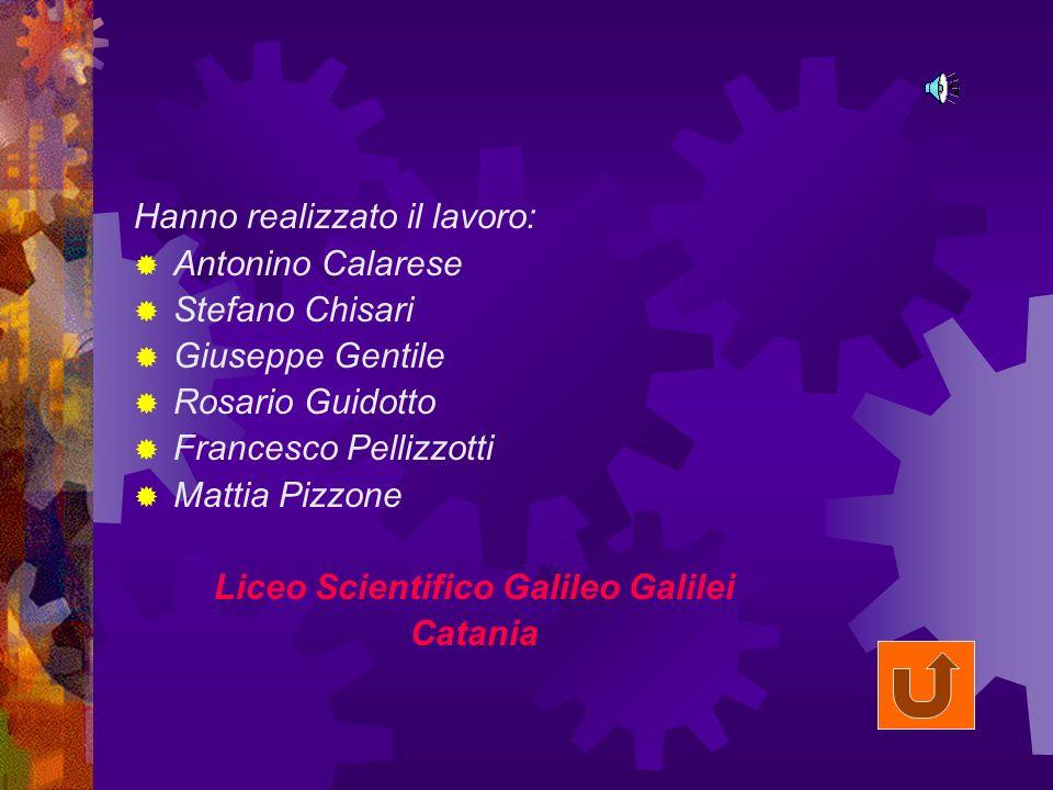 Hanno realizzato il lavoro: Antonino Calarese Stefano Chisari Giuseppe Gentile Rosario Guidotto Francesco Pellizzotti Mattia Pizzone Liceo Scientifico Galileo Galilei Catania