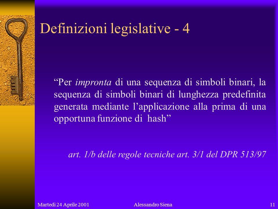 Martedì 24 Aprile 200111Alessandro Siena Definizioni legislative - 4 Per impronta di una sequenza di simboli binari, la sequenza di simboli binari di lunghezza predefinita generata mediante lapplicazione alla prima di una opportuna funzione di hash art.