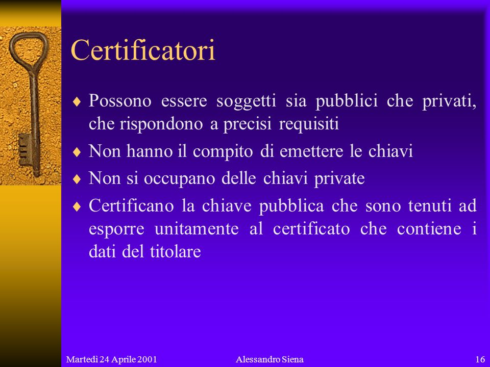 Martedì 24 Aprile 200116Alessandro Siena Certificatori Possono essere soggetti sia pubblici che privati, che rispondono a precisi requisiti Non hanno il compito di emettere le chiavi Non si occupano delle chiavi private Certificano la chiave pubblica che sono tenuti ad esporre unitamente al certificato che contiene i dati del titolare