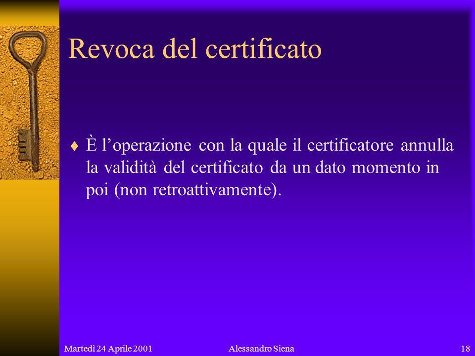Martedì 24 Aprile 200118Alessandro Siena Revoca del certificato È loperazione con la quale il certificatore annulla la validità del certificato da un dato momento in poi (non retroattivamente).