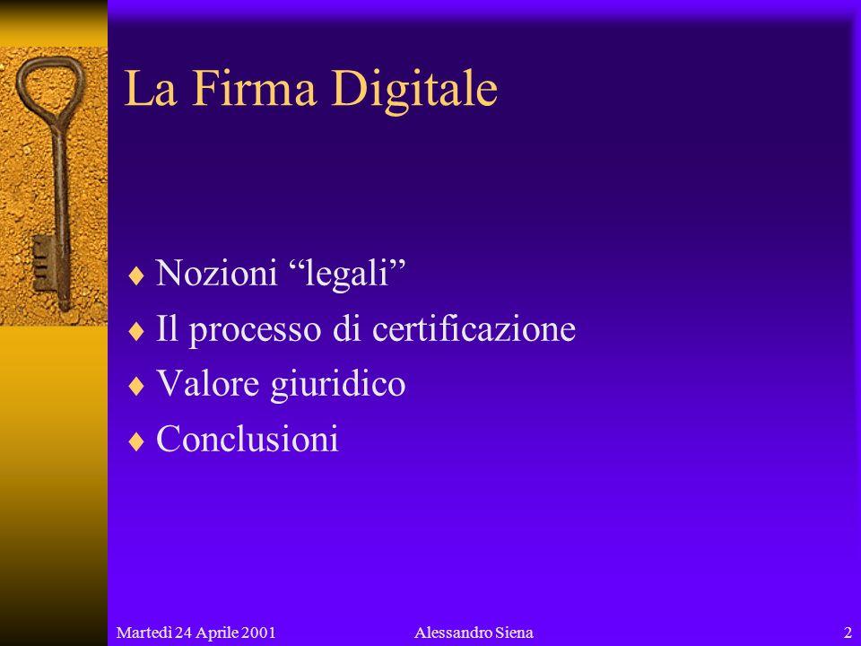 Martedì 24 Aprile 20012Alessandro Siena La Firma Digitale Nozioni legali Il processo di certificazione Valore giuridico Conclusioni