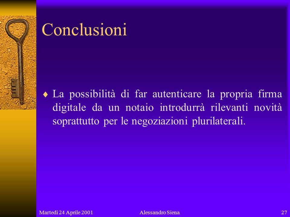 Martedì 24 Aprile 200127Alessandro Siena Conclusioni La possibilità di far autenticare la propria firma digitale da un notaio introdurrà rilevanti novità soprattutto per le negoziazioni plurilaterali.