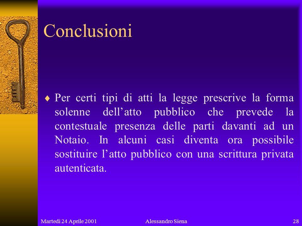 Martedì 24 Aprile 200128Alessandro Siena Conclusioni Per certi tipi di atti la legge prescrive la forma solenne dellatto pubblico che prevede la contestuale presenza delle parti davanti ad un Notaio.