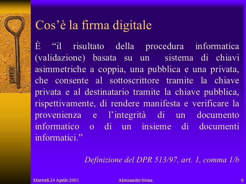 Martedì 24 Aprile 200117Alessandro Siena Validità della firma digitale Un sistema di chiavi ha valore e rilevanza a tutti gli effetti di legge se è stata eseguita la procedura di pubblicazione mediante certificazione.