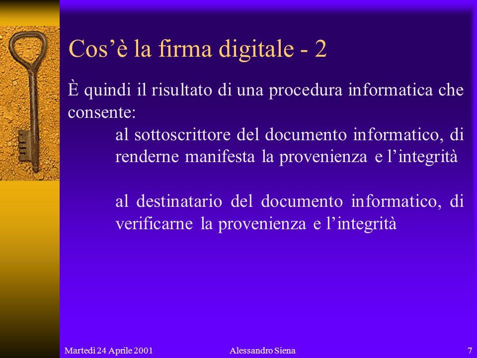 Martedì 24 Aprile 20017Alessandro Siena Cosè la firma digitale - 2 È quindi il risultato di una procedura informatica che consente: al sottoscrittore del documento informatico, di renderne manifesta la provenienza e lintegrità al destinatario del documento informatico, di verificarne la provenienza e lintegrità