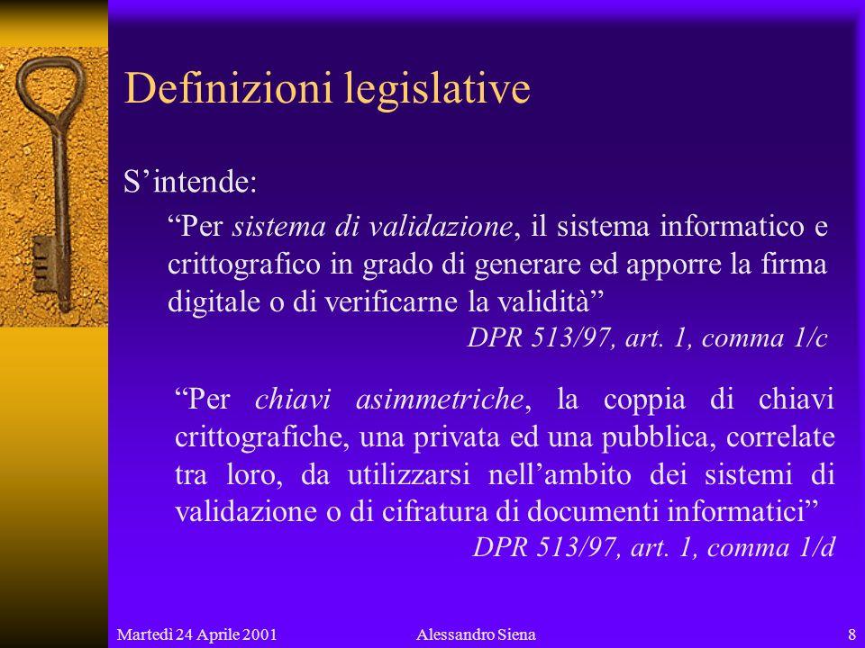 Martedì 24 Aprile 20018Alessandro Siena Definizioni legislative Sintende: Per sistema di validazione, il sistema informatico e crittografico in grado di generare ed apporre la firma digitale o di verificarne la validità DPR 513/97, art.