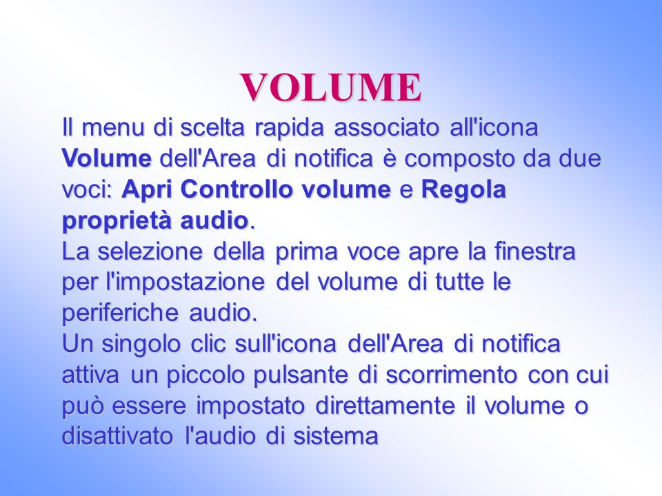 VOLUME Il menu di scelta rapida associato all'icona Volume dell'Area di notifica è composto da due voci: Apri Controllo volume e Regola proprietà audi