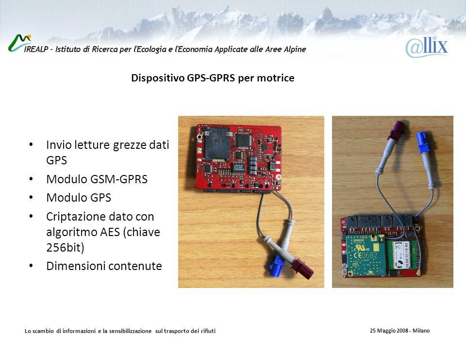 Dispositivo GPS-GPRS per motrice Invio letture grezze dati GPS Modulo GSM-GPRS Modulo GPS Criptazione dato con algoritmo AES (chiave 256bit) Dimensioni contenute Lo scambio di informazioni e la sensibilizzazione sul trasporto dei rifiuti 25 Maggio 2008 - Milano