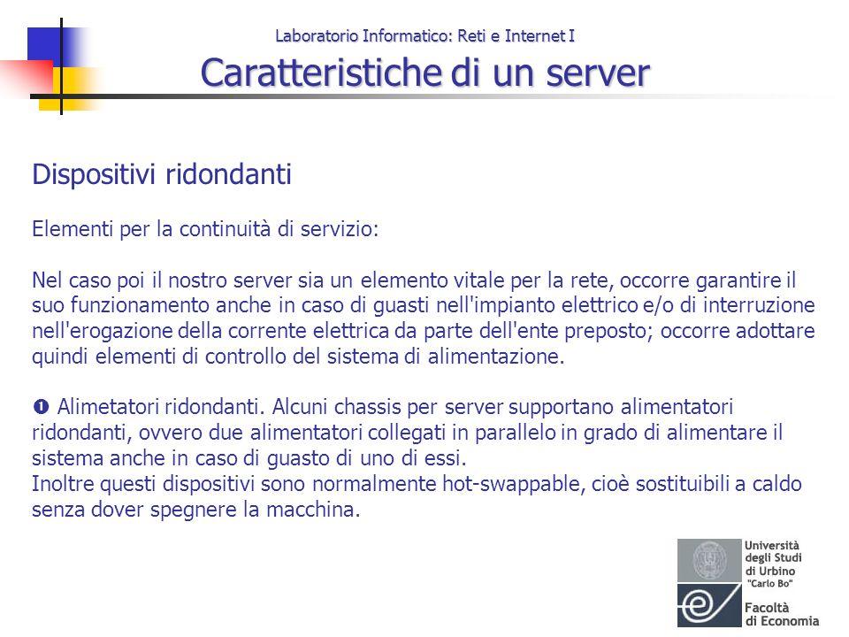 Laboratorio Informatico: Reti e Internet I Caratteristiche di un server Dispositivi ridondanti Elementi per la continuità di servizio: Nel caso poi il