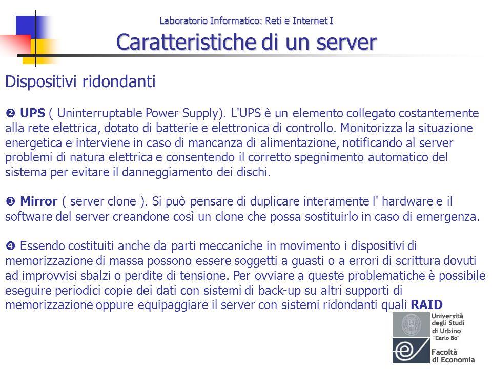 Laboratorio Informatico: Reti e Internet I Caratteristiche di un server Dispositivi ridondanti UPS ( Uninterruptable Power Supply). L'UPS è un element