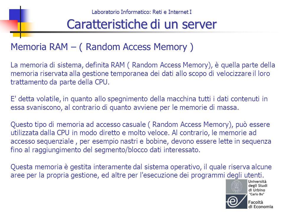 Laboratorio Informatico: Reti e Internet I Caratteristiche di un server Memoria RAM – ( Random Access Memory ) La memoria di sistema, definita RAM ( R