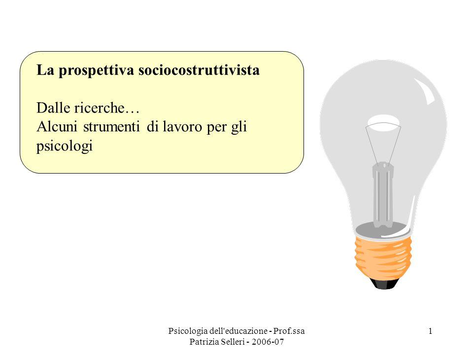 Psicologia dell'educazione - Prof.ssa Patrizia Selleri - 2006-07 1 La prospettiva sociocostruttivista Dalle ricerche… Alcuni strumenti di lavoro per g