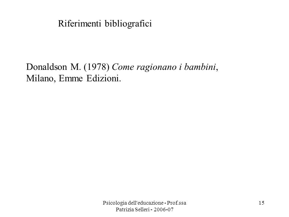 Psicologia dell'educazione - Prof.ssa Patrizia Selleri - 2006-07 15 Riferimenti bibliografici Donaldson M. (1978) Come ragionano i bambini, Milano, Em