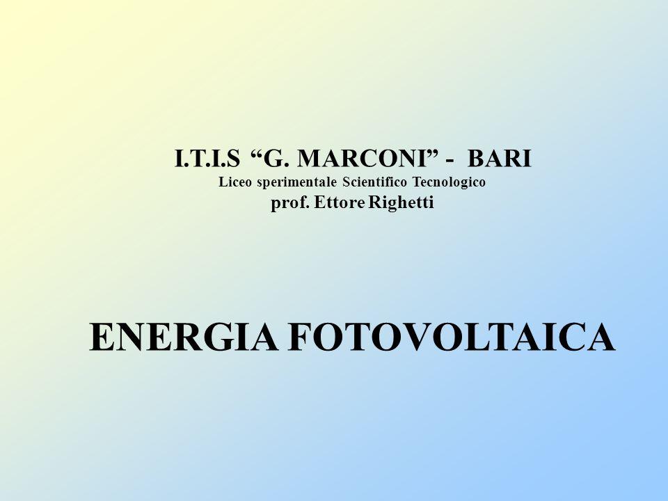 I.T.I.S G. MARCONI - BARI Liceo sperimentale Scientifico Tecnologico prof. Ettore Righetti ENERGIA FOTOVOLTAICA