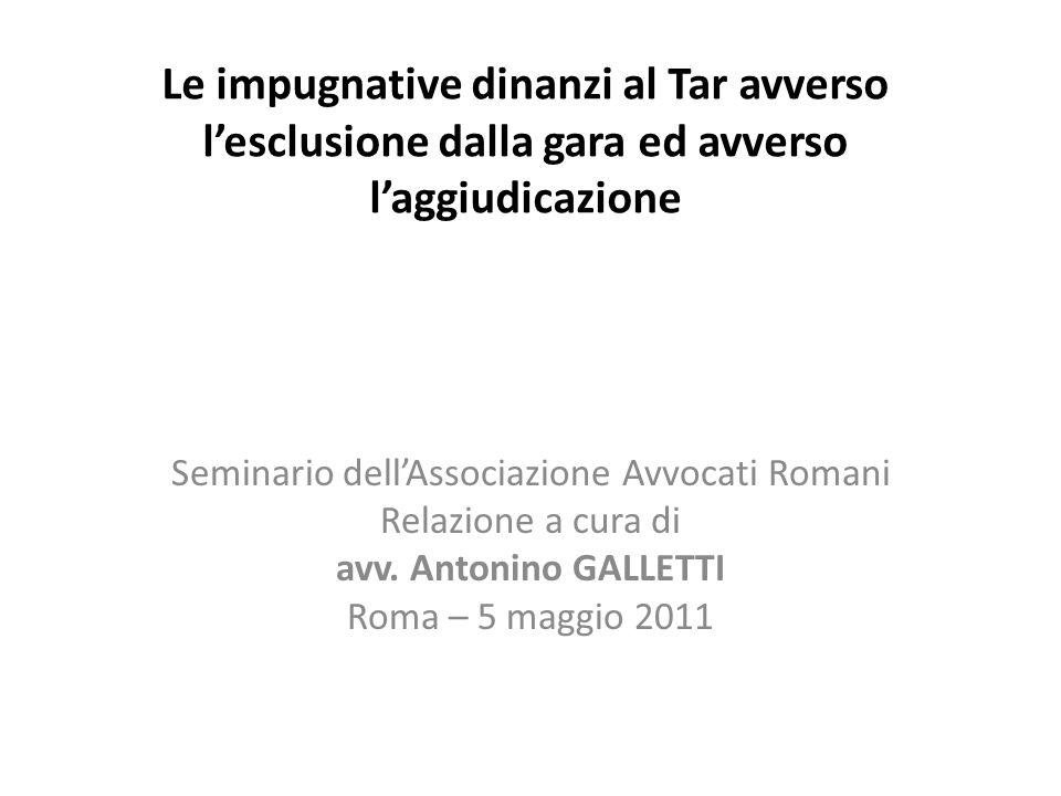 Le impugnative dinanzi al Tar avverso lesclusione dalla gara ed avverso laggiudicazione Seminario dellAssociazione Avvocati Romani Relazione a cura di avv.