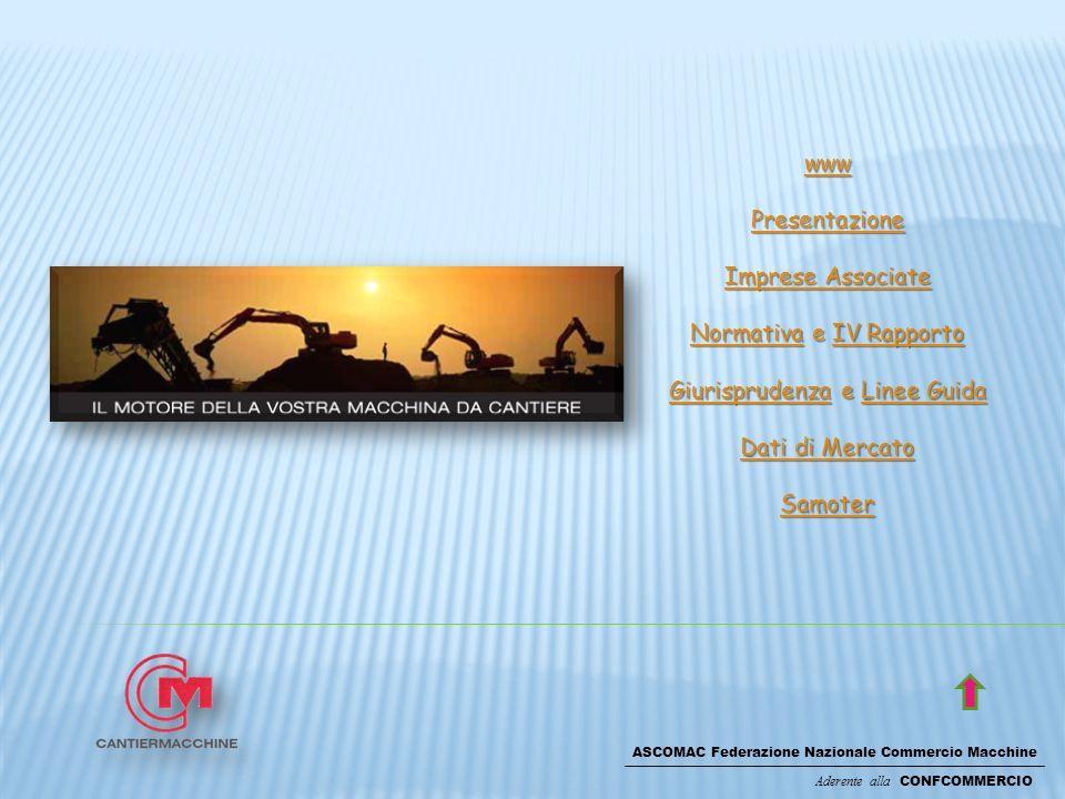 ASCOMAC Federazione Nazionale Commercio Macchine Aderente alla CONFCOMMERCIO www Presentazione Imprese Associate Imprese Associate NormativaNormativa e IV Rapporto IV Rapporto NormativaIV Rapporto GiurisprudenzaGiurisprudenza e Linee Guida Linee Guida GiurisprudenzaLinee Guida Dati di Mercato Dati di Mercato Samoter