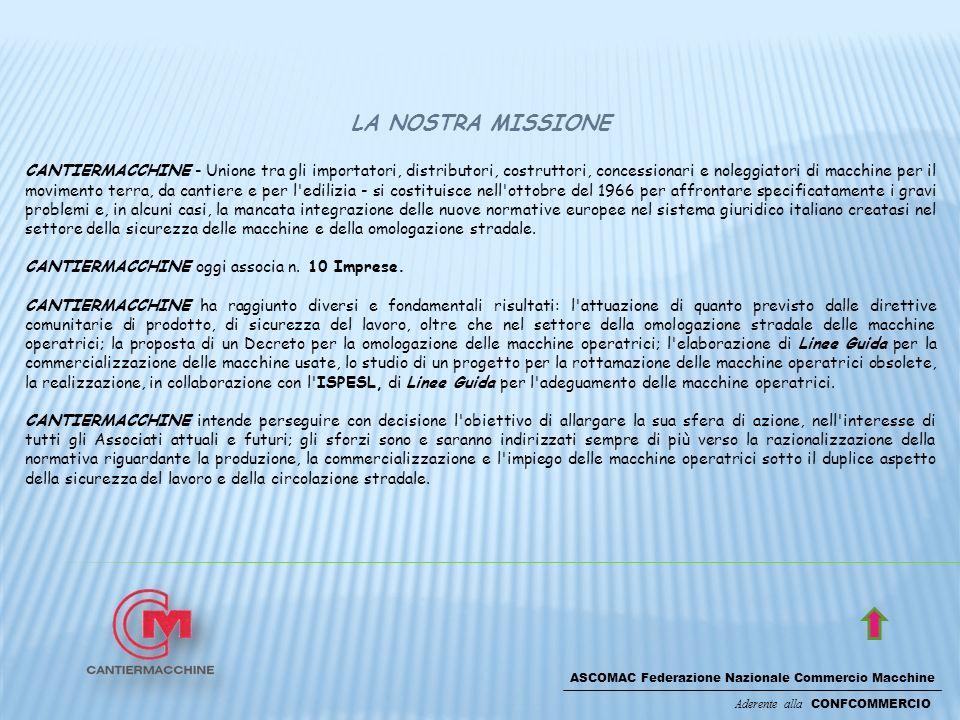 ASCOMAC Federazione Nazionale Commercio Macchine Aderente alla CONFCOMMERCIO LA NOSTRA MISSIONE CANTIERMACCHINE - Unione tra gli importatori, distributori, costruttori, concessionari e noleggiatori di macchine per il movimento terra, da cantiere e per l edilizia - si costituisce nell ottobre del 1966 per affrontare specificatamente i gravi problemi e, in alcuni casi, la mancata integrazione delle nuove normative europee nel sistema giuridico italiano creatasi nel settore della sicurezza delle macchine e della omologazione stradale.