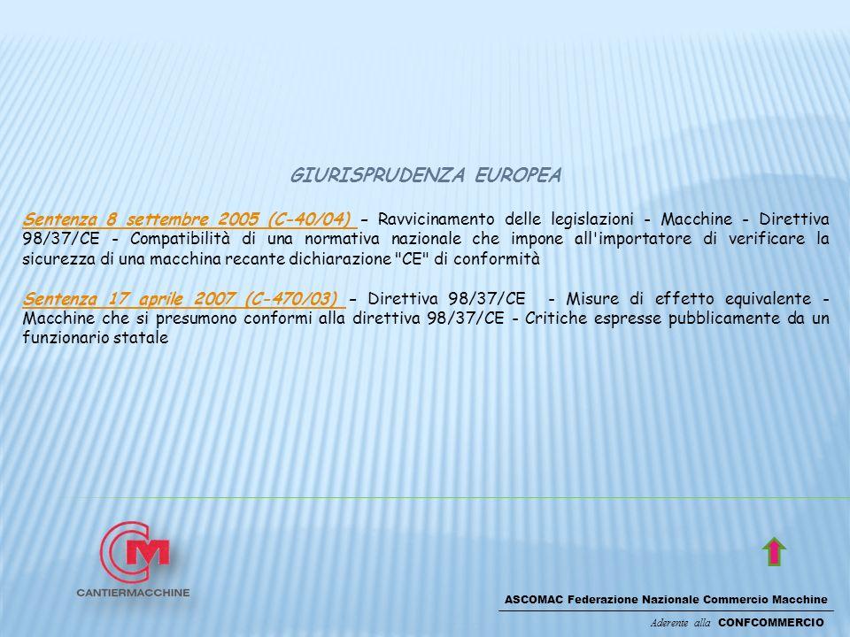 ASCOMAC Federazione Nazionale Commercio Macchine Aderente alla CONFCOMMERCIO GIURISPRUDENZA EUROPEA Sentenza 8 settembre 2005 (C-40/04) Sentenza 8 settembre 2005 (C-40/04) - Ravvicinamento delle legislazioni - Macchine - Direttiva 98/37/CE - Compatibilità di una normativa nazionale che impone all importatore di verificare la sicurezza di una macchina recante dichiarazione CE di conformità Sentenza 17 aprile 2007 (C-470/03) Sentenza 17 aprile 2007 (C-470/03) - Direttiva 98/37/CE - Misure di effetto equivalente - Macchine che si presumono conformi alla direttiva 98/37/CE - Critiche espresse pubblicamente da un funzionario statale