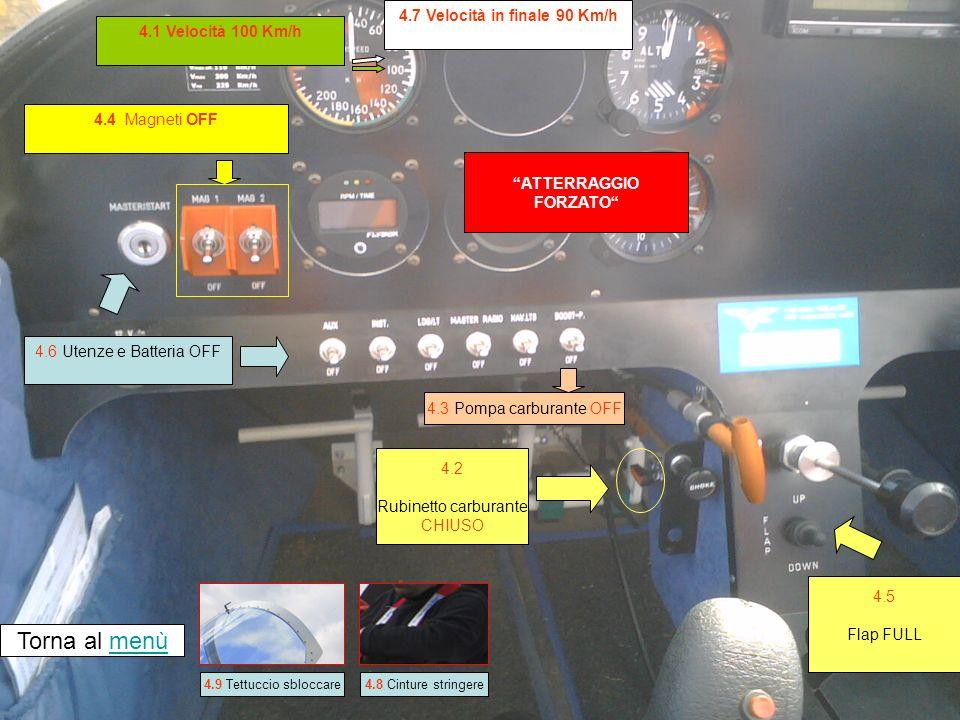 4.4 Magneti OFF ATTERRAGGIO FORZATO Torna al menùmenù 4.1 Velocità 100 Km/h 4.2 Rubinetto carburante CHIUSO 4.5 Flap FULL 4.3 Pompa carburante OFF 4.7 Velocità in finale 90 Km/h 4.8 Cinture stringere4.9 Tettuccio sbloccare 4.6 Utenze e Batteria OFF