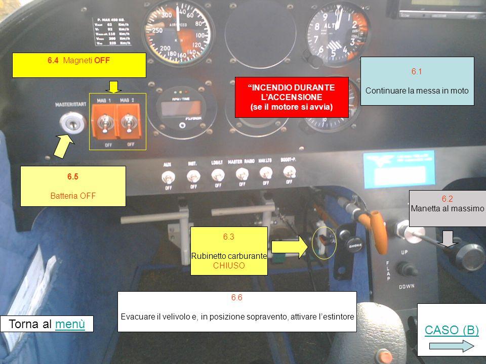 6.4 Magneti OFF INCENDIO DURANTE LACCENSIONE (se il motore si avvia) 6.5 Batteria OFF Torna al menùmenù 6.3 Rubinetto carburante CHIUSO 6.6 Evacuare il velivolo e, in posizione sopravento, attivare lestintore 6.1 Continuare la messa in moto 6.2 Manetta al massimo CASO (B)