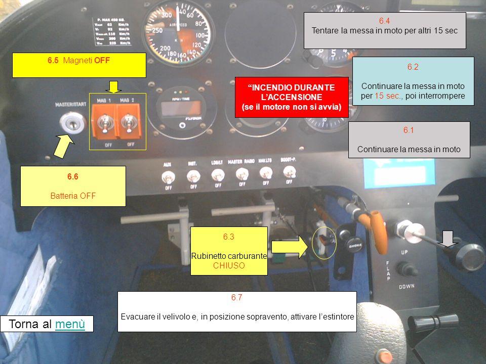 6.5 Magneti OFF INCENDIO DURANTE LACCENSIONE (se il motore non si avvia) 6.6 Batteria OFF Torna al menùmenù 6.3 Rubinetto carburante CHIUSO 6.7 Evacuare il velivolo e, in posizione sopravento, attivare lestintore 6.2 Continuare la messa in moto per 15 sec., poi interrompere 6.1 Continuare la messa in moto 6.4 Tentare la messa in moto per altri 15 sec